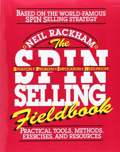 The SPIN Selling Fieldbook: Practical Tools' Methods' Exercises' and Resources