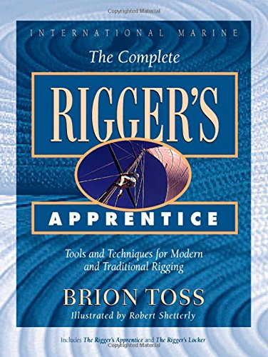 Complete Rigger S Apprentice : Tools And Techniques For Modern And Traditional Rigging