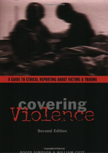 Covering Violence: A Guide to Ethical Reporting About Victims and Trauma (2nd Revised edition)