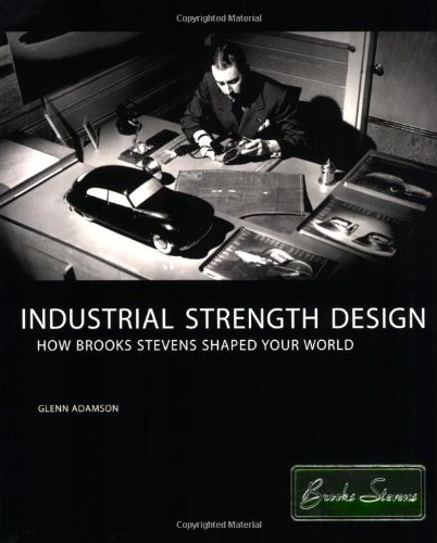 Industrial Strength Design: How Brooks Stevens Shaped Your World (New edition)