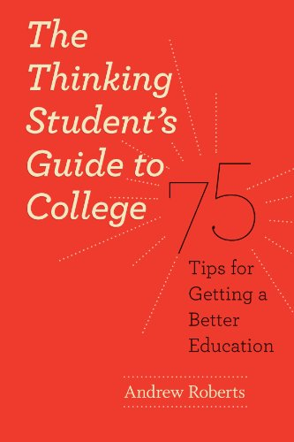 The Thinking Students Guide to College: 75 Tips for Getting a Better Education