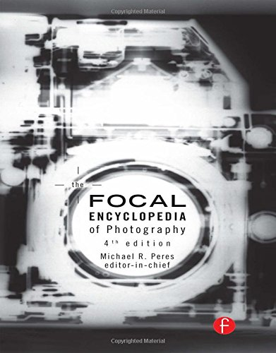 The Focal Encyclopedia of Photography: Digital Imaging' Theory and Applications History and Science (4th Revised edition)