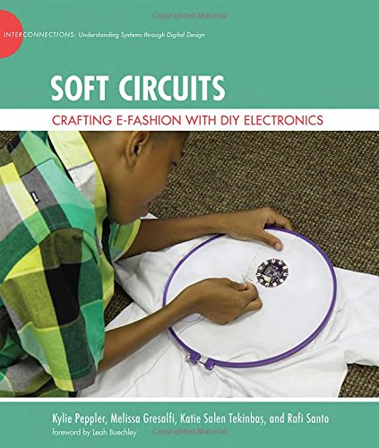 Soft Circuits: Crafting e-Fashion with DIY Electronics (The John D. and Catherine T. MacArthur Foundation Series on Digital Media and Learning)