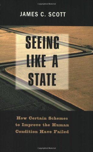 Seeing Like a State: How Certain Schemes to Improve the Human Condition Have Failed (New edition)