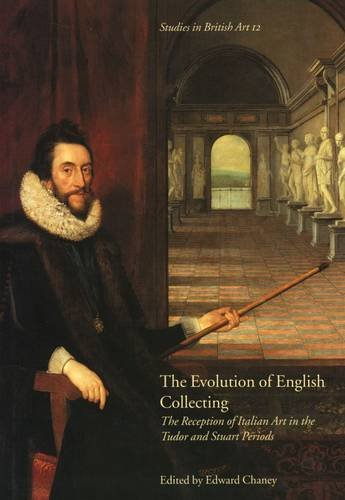 The Evolution of English Collecting: The Reception of Italian Art in the Tudor and Stuart Periods