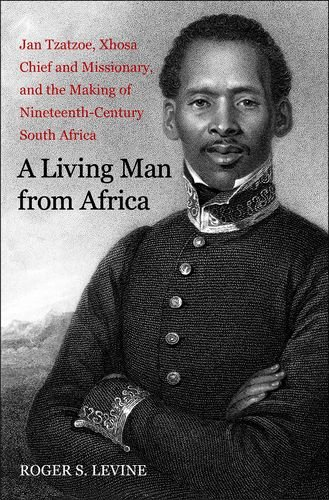 Living Man from Africa' A: Jan Tzatzoe' Xhosa Chief and Missionary' and the Making of Nineteenth Century South Africa