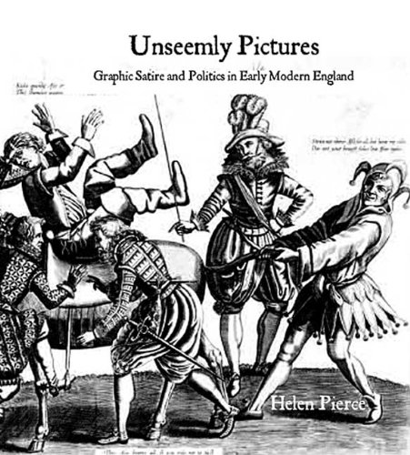 Unseemly Pictures: Graphic Satire and Politics in Early Modern England