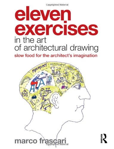 Eleven Exercises in the Art of Architectural Drawing: Slow-food for the Architects Imagination