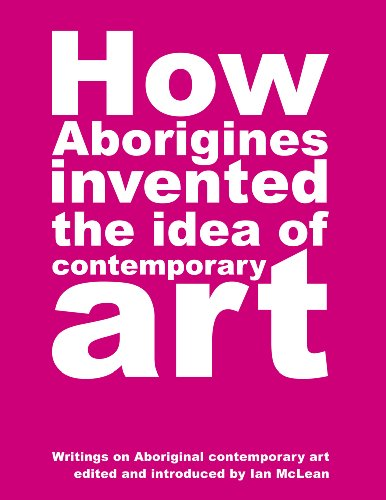 How Aborigines Invented the Idea of Contemporary Art: An Anthology of Writing on Aboriginal Art 1980 - 2006