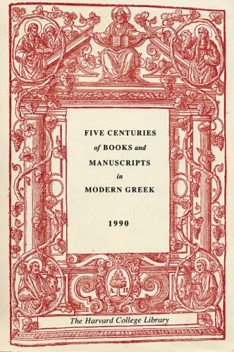 Five Centuries of Books and Manuscripts in Modern Greek: A Catalogue of an Exhibition at the Houghton Library' December 4' 1987' through February 17' 1988