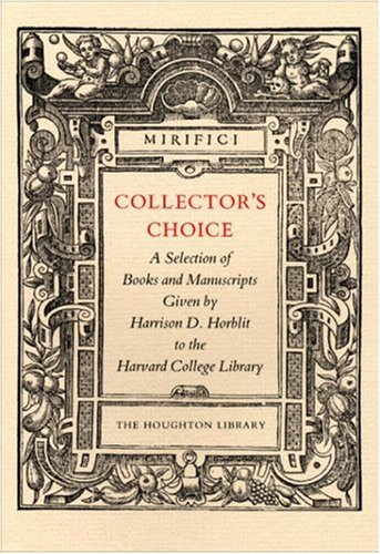Collectors Choice: A Selection of Books and Manuscripts Given by Harrison D. Horblit to the Harvard College Library