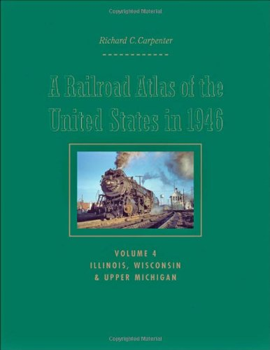A Railroad Atlas of the United States in 1946: Volume 4: Illinois' Wisconsin' and Upper Michigan