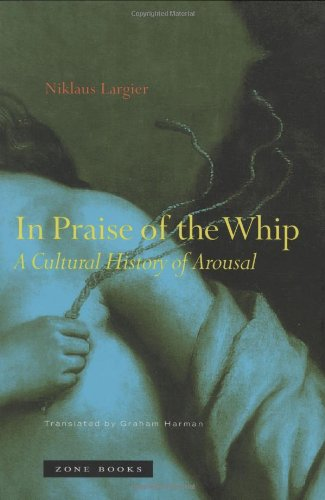 In Praise of the Whip: A Cultural History of Arousal