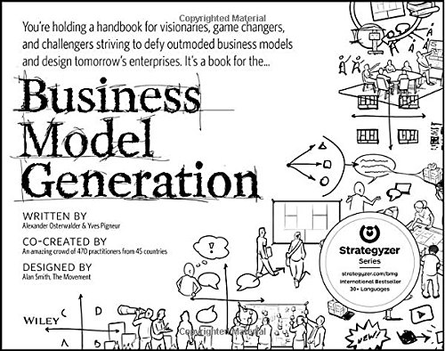 Business Model Generation: A Handbook for Visionaries' Game Changers' and Challengers