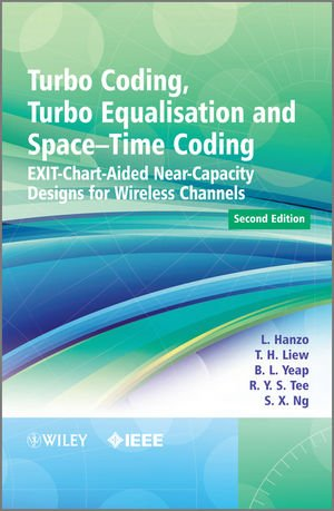 Turbo Coding' Turbo Equalisation and Space-Time Coding: Exit-Chart-Aided Near-Capacity Designs for Wireless Channels (2nd Revised edition)
