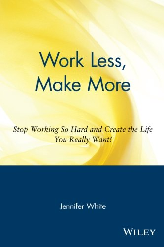 Work Less' Make More: Stop Working So Hard and Create the Life You Really Want