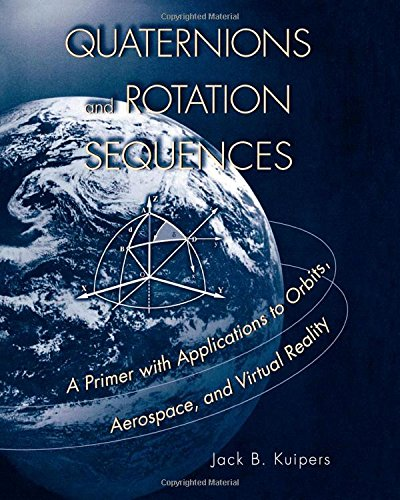 Quaternions and Rotation Sequences: A Primer with Applications to Orbits' Aerospace and Virtual Reality (New edition)