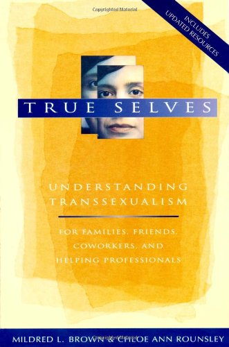 True Selves: Understanding Transsexualism - For Families' Friends' Coworkers' and Helping Professionals