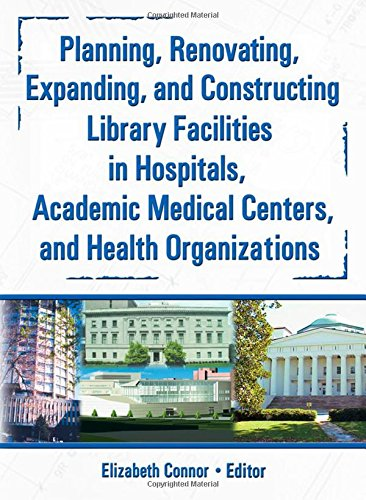 Planning' Renovating' Expanding and Constructing Library Facilities in Hospitals Academic Medical Centres and Health Organisations
