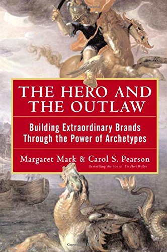 Hero And The Outlaw : Building Extraordinary Brands Through The Power Of Archetypes