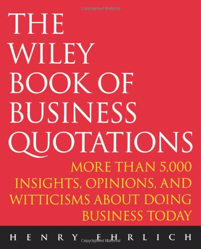 The Wiley Book of Business Quotations: More Than 5000 Insights' Opinions and Witticisms About Doing Business Today (New edition)