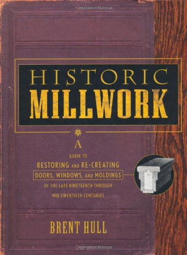 Historic Millwork: A Guide to Restoring and Recreating Doors' Windows and Moldings of the Late Nineteenth Through Mid-twentieth Centuries