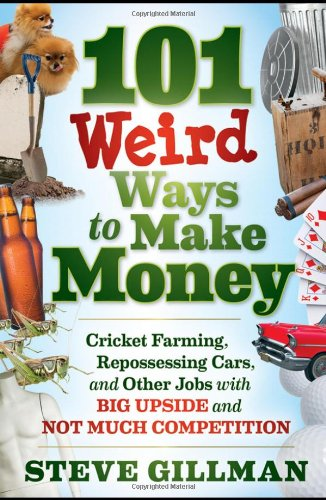 101 Weird Ways to Make Money: Cricket Farming' Repossessing Cars' and Other Jobs With Big Upside and Not Much Competition